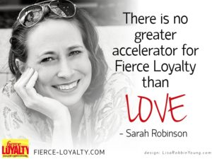 There is no greater accelerator for Fierce Loyalty than Love - Sarah Robinson, Fierce-loyalty.com