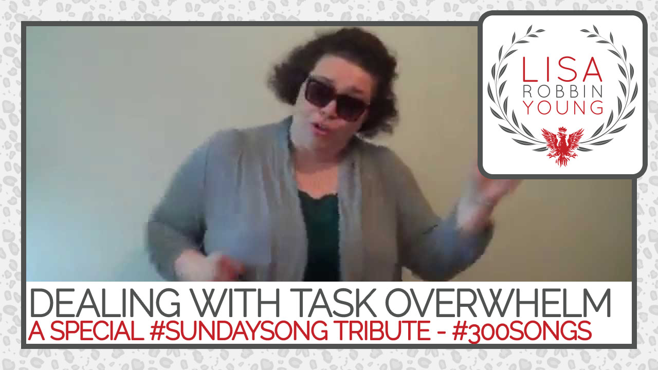 LisaRobbinYoung.com // Dealing With Task Overwhelm. A Special #SundaySong Tribute. #300songs