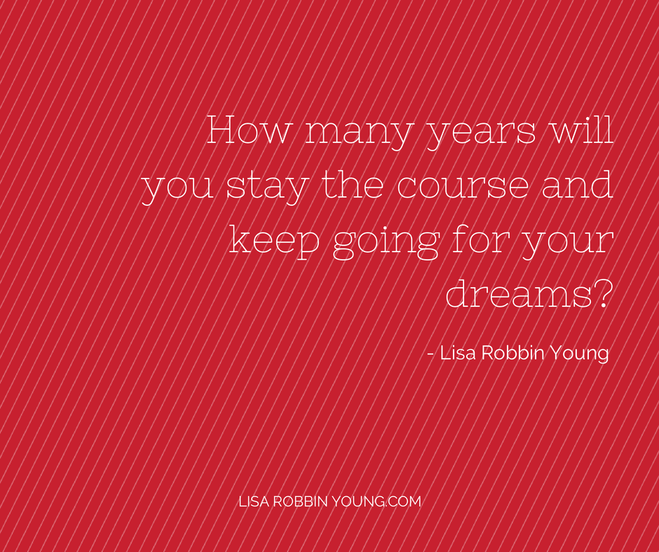 LisaRobbinYoung.com // How many years will you stay the course and keep going for your dreams? Lisa Robbin Young #ownyourdreams