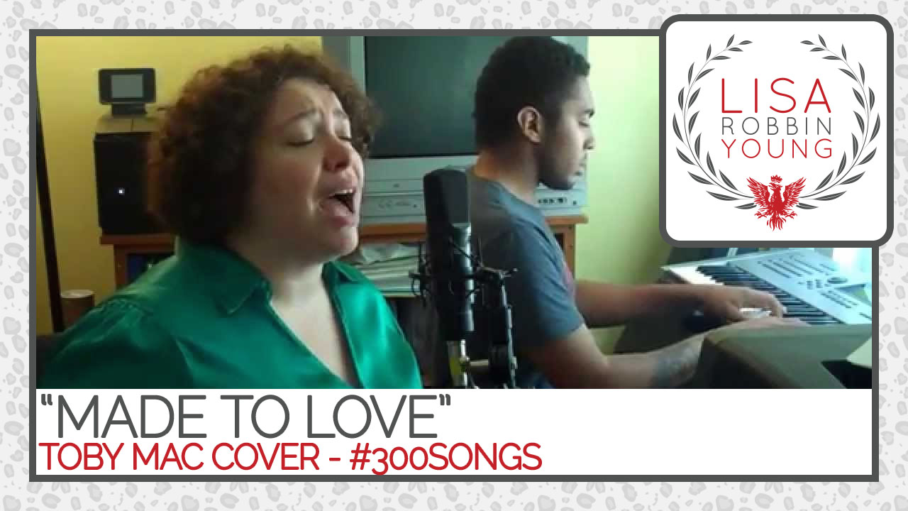 LisaRobbinYoung.com // Made To Love. Toby Mac cover. #300songs