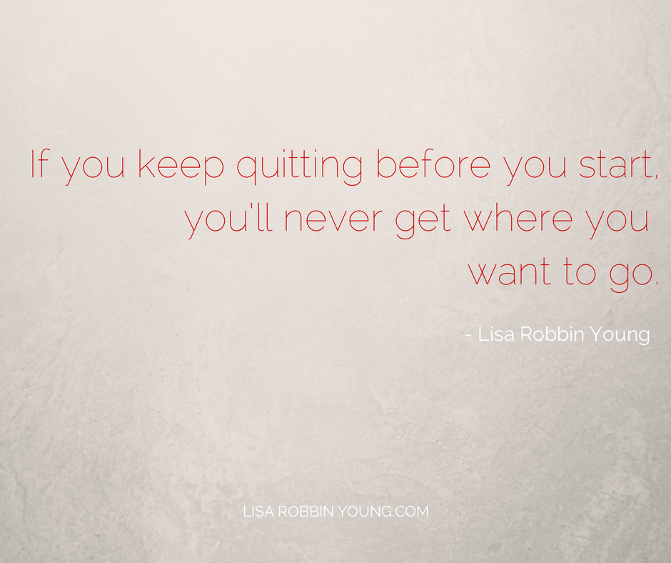 LisaRobbinYoung.com // If you keep quitting before you start, you'll never get where you want to go. Lisa Robbin Young #ownyourdreams