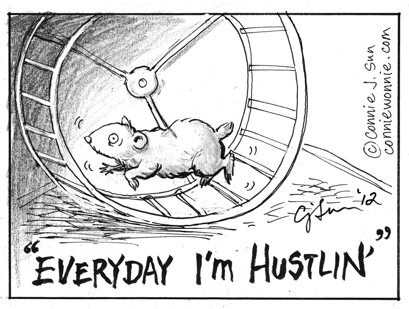 """hamster on a wheel with the caption """"everyday I'm hustlin'"""" Cartoon by Connie J. Sun, ConnieWonnie.com. used with permission."""